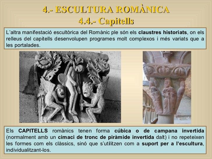 4.- ESCULTURA ROMÀNICA 4.4.- Capitells L'altra manifestació escultòrica del Romànic ple són els  claustres historiats , on...