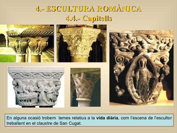 4.- ESCULTURA ROMÀNICA 4.4.- Capitells En alguna ocasió trobem  temes relatius a la  vida diària , com l'escena de l'escul...
