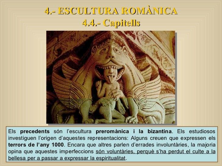 Els  precedents  són l'escultura  preromànica i la bizantina . Els estudiosos investiguen l'origen d'aquestes representaci...