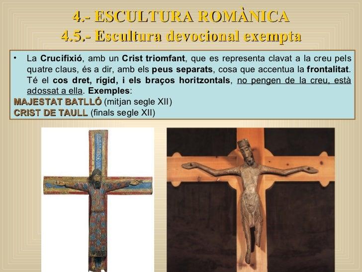4.- ESCULTURA ROMÀNICA 4.5.- Escultura devocional exempta <ul><li>La  Crucifixió , amb un  Crist triomfant , que es repres...