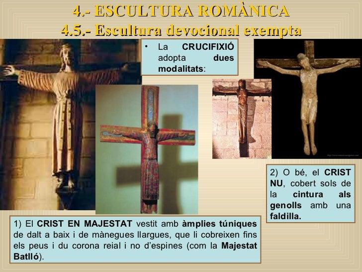 4.- ESCULTURA ROMÀNICA 4.5.- Escultura devocional exempta <ul><li>La  CRUCIFIXIÓ  adopta  dues modalitats :  </li></ul>1) ...