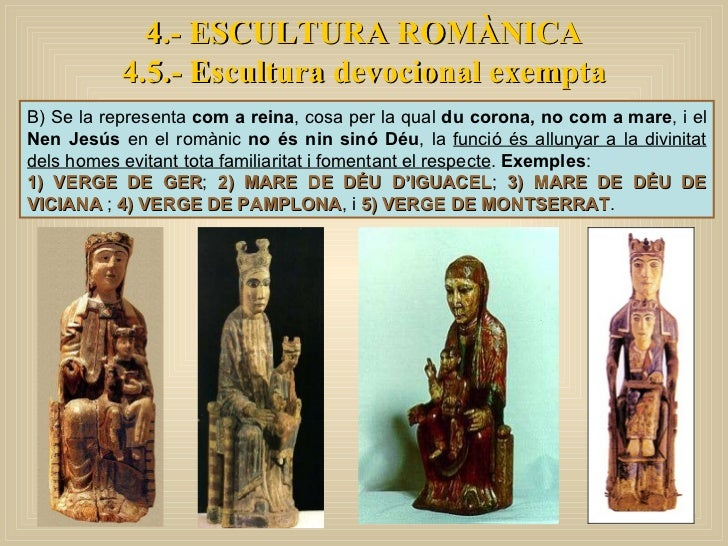 4.- ESCULTURA ROMÀNICA 4.5.- Escultura devocional exempta B) Se la representa  com a reina , cosa per la qual  du corona, ...
