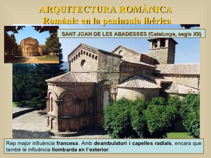 ARQUITECTURA ROMÀNICA Romànic en la península ibérica SANT JOAN DE LES ABADESSES (Catalunya, segle XII) Rep major influènc...