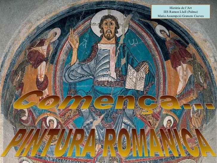 PINTURA ROMÀNICA Història de l'Art IES Ramon Llull (Palma) Maria Assumpció Granero Cueves Comença...