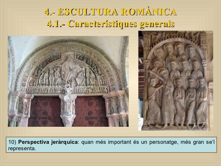 10)  Perspectiva jeràrquica : quan més important és un personatge, més gran se'l representa. 4.- ESCULTURA ROMÀNICA 4.1.- ...