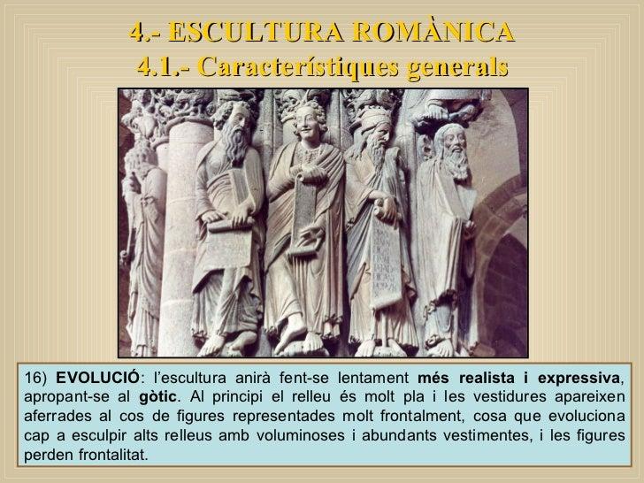 4.- ESCULTURA ROMÀNICA 4.1.- Característiques generals 16)  EVOLUCIÓ : l'escultura anirà fent-se lentament  més realista i...