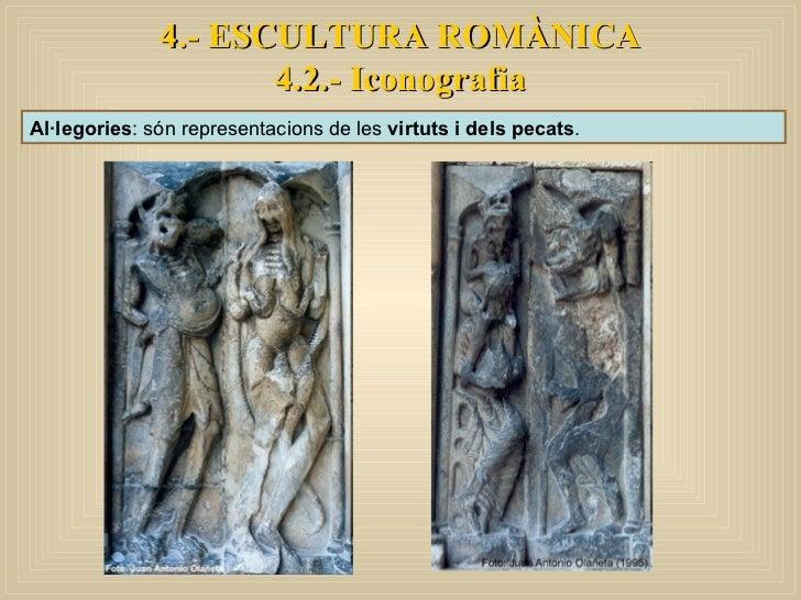 Al·legories : són representacions de les  virtuts i dels pecats .  4.- ESCULTURA ROMÀNICA 4.2.- Iconografia