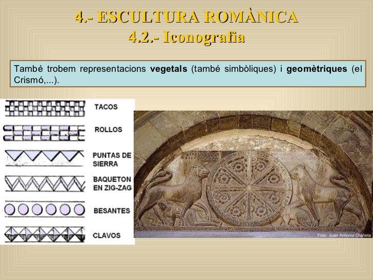 També trobem representacions  vegetals  (també simbòliques) i  geomètriques  (el Crismó,...).  4.- ESCULTURA ROMÀNICA 4.2....