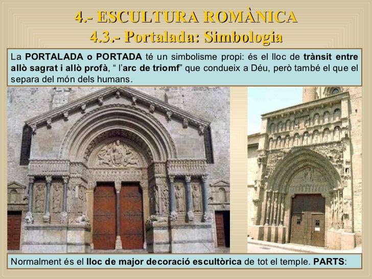 4.- ESCULTURA ROMÀNICA 4.3.- Portalada: Simbologia La  PORTALADA o PORTADA  té un simbolisme propi: és el lloc de  trànsit...