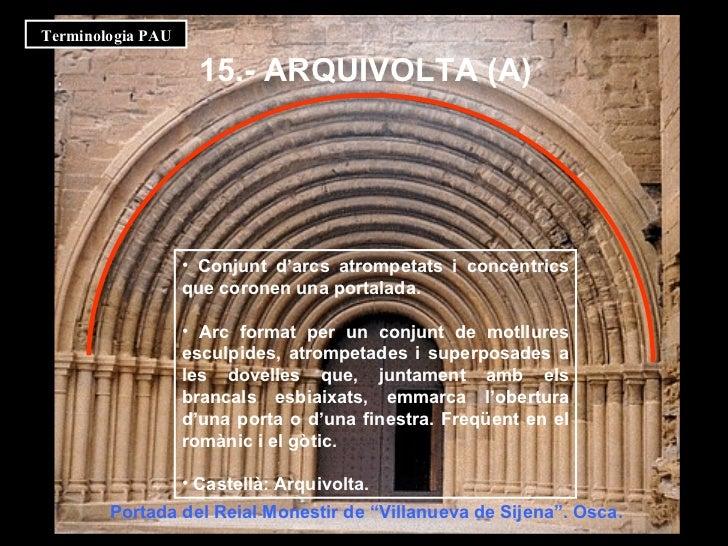 15.- ARQUIVOLTA (A)   <ul><li>Conjunt d'arcs atrompetats i concèntrics que coronen una portalada. </li></ul><ul><li>Arc fo...