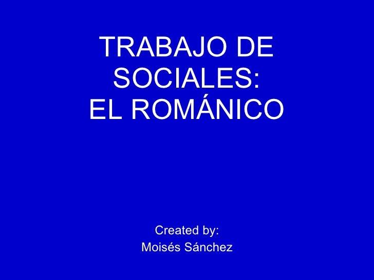 TRABAJO DE SOCIALES: EL ROMÁNICO Created by: Moisés Sánchez
