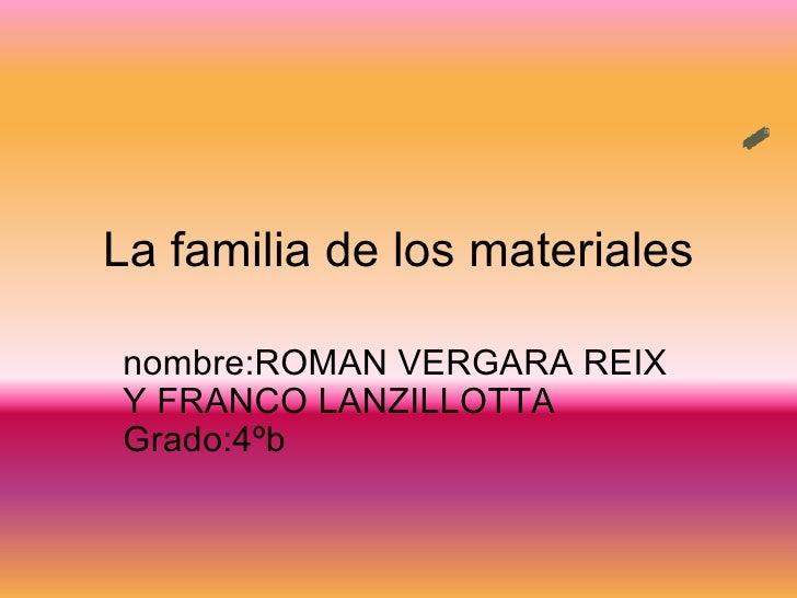 La familia de los materiales nombre:ROMAN VERGARA REIX Y FRANCO LANZILLOTTA Grado:4ºb