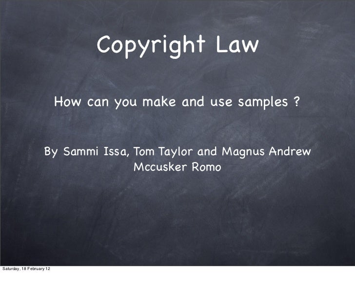 Copyright Law                           How can you make and use samples ?                    By Sammi Issa, Tom Taylor an...