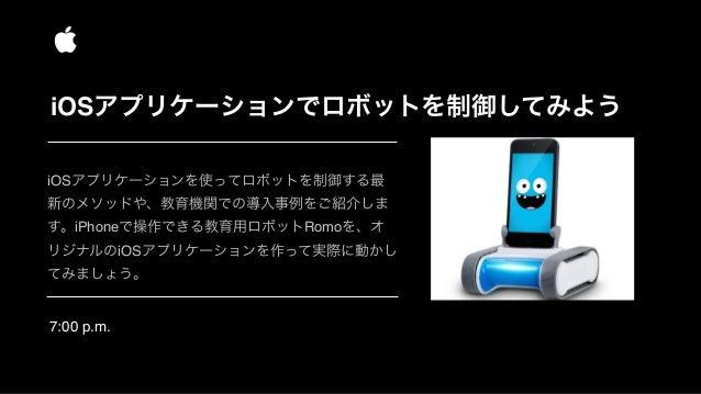 7:00 p.m. iOSアプリケーションでロボットを制御してみよう iOSアプリケーションを使ってロボットを制御する最 新のメソッドや、教育機関での導入事例をご紹介しま す。iPhoneで操作できる教育用ロボットRomoを、オ リジナルのiO...