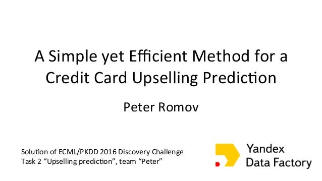 A Simple yet Efficient Method for a Credit Card Upselling Predic;on Peter Romov The ...