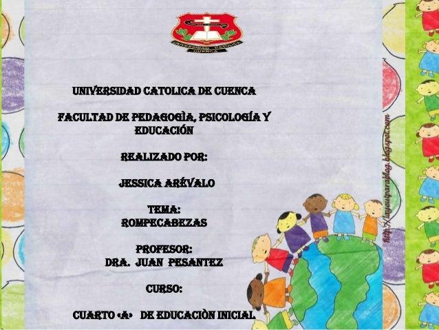 UNIVERSIDAD CATOLICA DE CUENCA FACULTAD DE PEDAGOGÌA, PSICOLOGÍA Y EDUCACIÓN Realizado por: Jessica Arévalo TEMA: ROMPECAB...