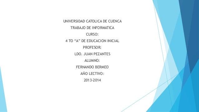 """UNIVERSIDAD CATOLICA DE CUENCA TRABAJO DE INFORMATICA CURSO: 4 TO """"A"""" DE EDUCACION INICIAL PROFESOR: LDO. JUAN PEZANTES AL..."""