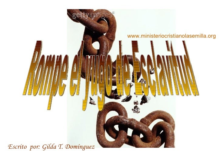 Rompe el yugo de Esclavitud Escrito  por: Gilda T. Domínguez www.ministeriocristianolasemilla.org
