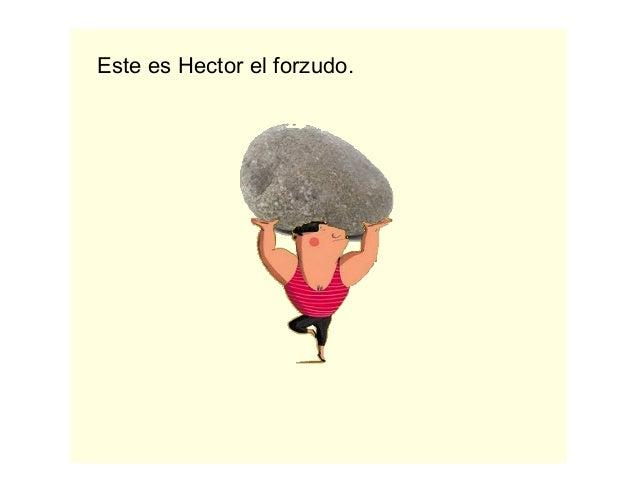 Este es Hector el forzudo.
