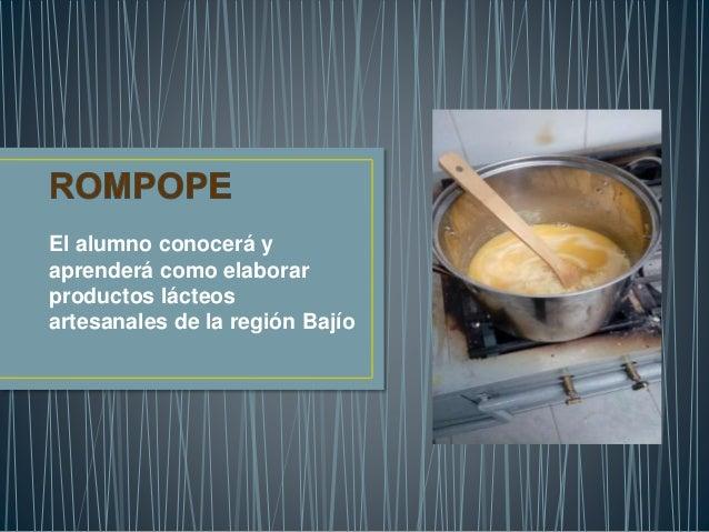 El alumno conocerá y aprenderá como elaborar productos lácteos artesanales de la región Bajío