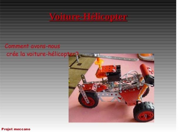 Voiture-HélicopterVoiture-Hélicopter Comment avons-nous crée la voiture-hélicopter? Projet meccano