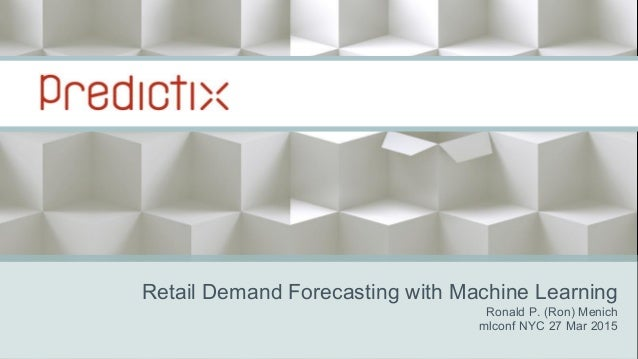 Retail Demand Forecasting with Machine Learning Ronald P. (Ron) Menich mlconf NYC 27 Mar 2015