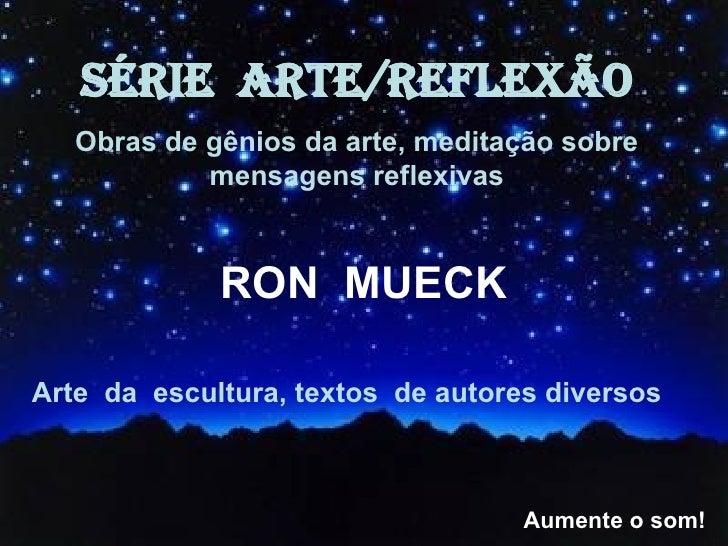 SÉRIE  ARTE/REFLEXÃO Obras de gênios da arte, meditação sobre mensagens reflexivas RON  MUECK Arte  da  escultura, textos ...