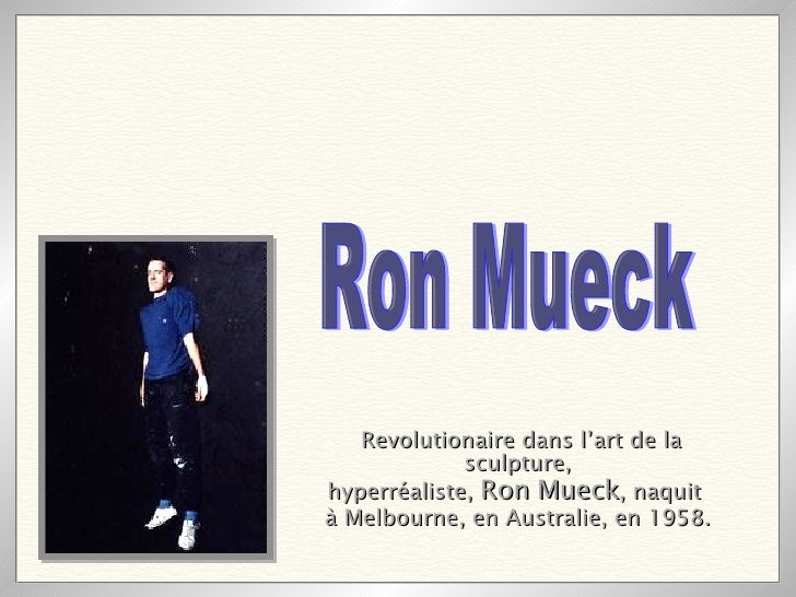 Revolutionaire dans l'art de la sculpture, hyperréaliste,  Ron Mueck , naquit  à Melbourne, en Australie, en 1958.   Ron M...
