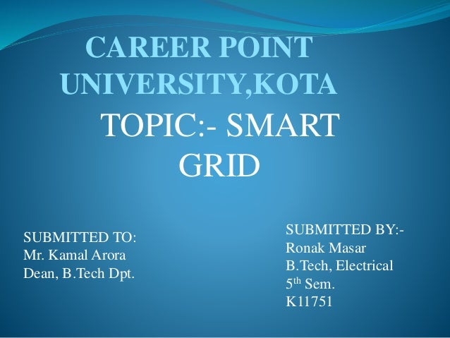 TOPIC:- SMART GRID SUBMITTED TO: Mr. Kamal Arora Dean, B.Tech Dpt. SUBMITTED BY:- Ronak Masar B.Tech, Electrical 5th Sem. ...