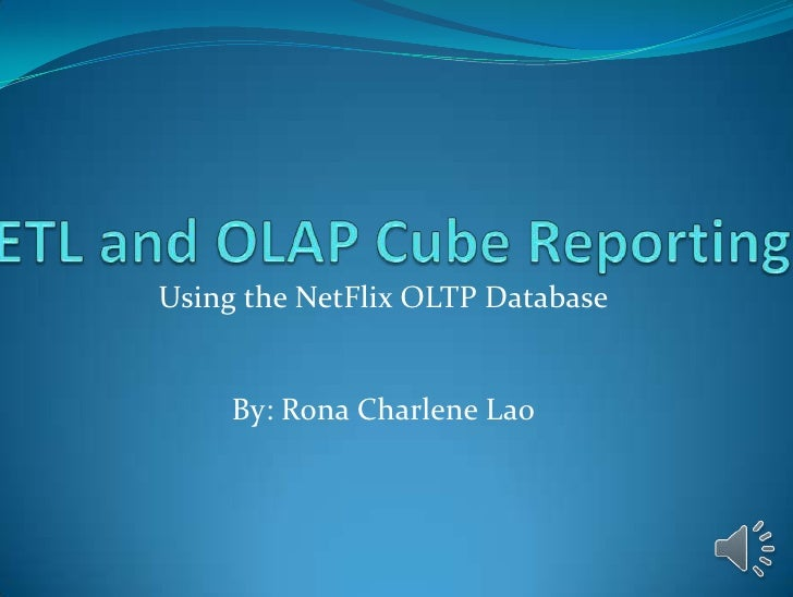 ETL and OLAP Cube Reporting <br />Using the NetFlix OLTP Database<br />By: Rona Charlene Lao<br />