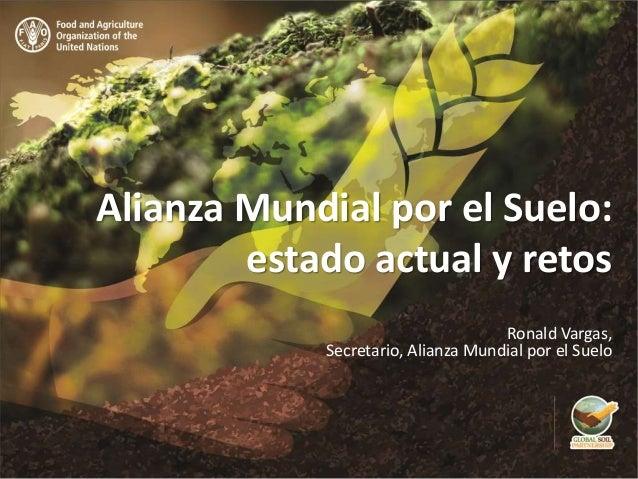 Alianza Mundial por el Suelo: estado actual y retos Ronald Vargas, Secretario, Alianza Mundial por el Suelo