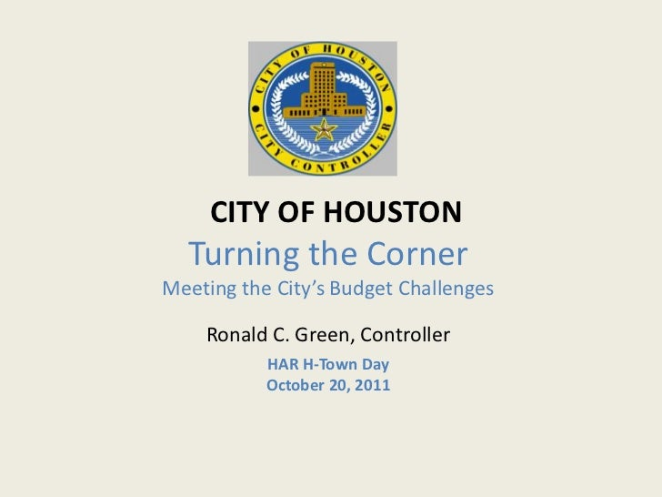 CITY OF HOUSTON  Turning the CornerMeeting the City's Budget Challenges    Ronald C. Green, Controller           HAR H-Tow...