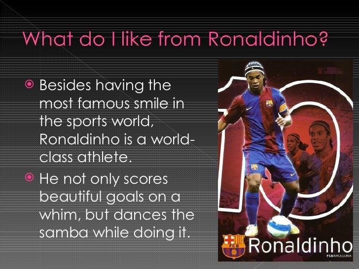 <ul><li>Besides having the most famous smile in the sports world, Ronaldinho is a world-class athlete. </li></ul><ul><li>H...