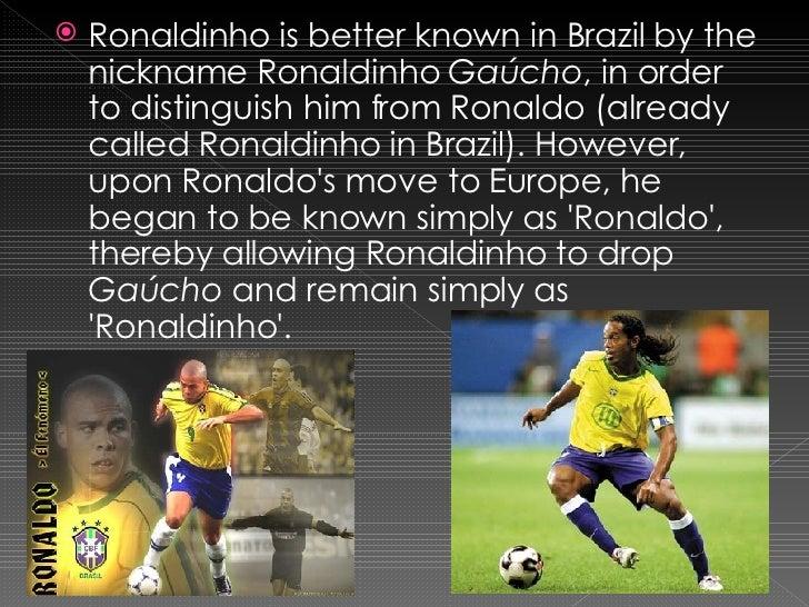 <ul><li>Ronaldinho is better known in Brazil by the nickname Ronaldinho  Gaúcho , in order to distinguish him from Ronaldo...