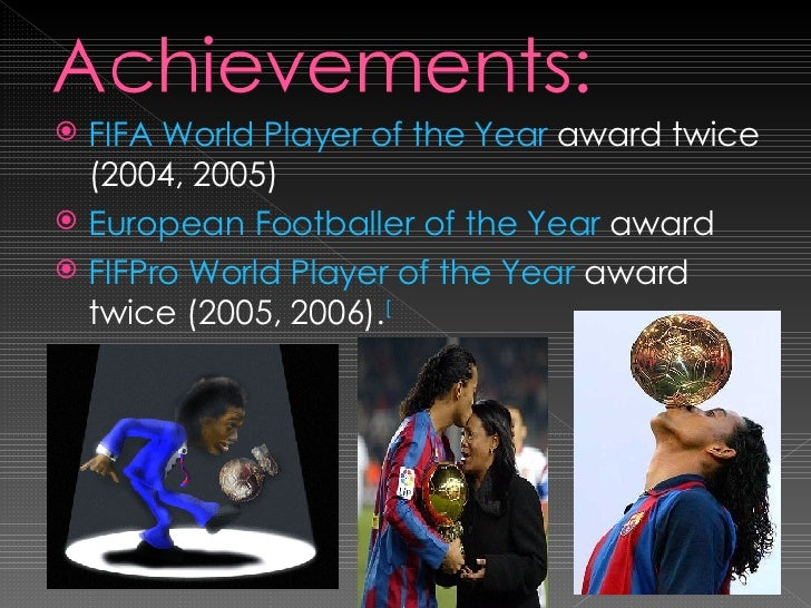 <ul><li>FIFA World Player of the Year  award twice (2004, 2005) </li></ul><ul><li>European Footballer of the Year  award <...