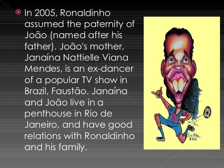 <ul><li>In 2005, Ronaldinho assumed the paternity of João (named after his father). João's mother, Janaína Nattielle Viana...