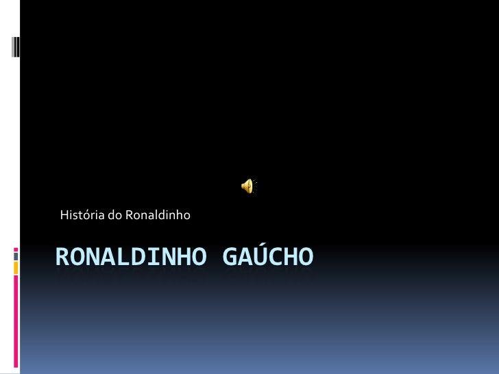 Ronaldinho Gaúcho <br />História do Ronaldinho <br />