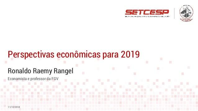 Ronaldo Raemy Rangel Perspectivas econômicas para 2019 11/12/2018 Economista e professor da FGV