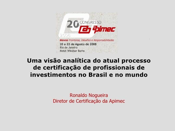 Uma visão analítica do atual processo de certificação de profissionais de investimentos no Brasil e no mundo Ronaldo Nogue...
