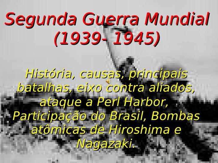 Segunda Guerra Mundial (1939- 1945) História, causas, principais batalhas, eixo contra aliados, ataque a Perl Harbor,  Par...