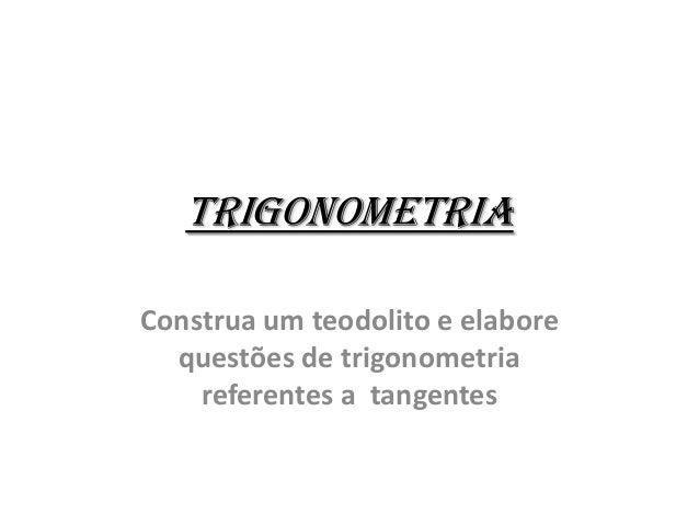 Trigonometria Construa um teodolito e elabore questões de trigonometria referentes a tangentes