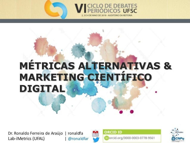 MÉTRICAS ALTERNATIVAS & MARKETING CIENTÍFICO DIGITAL | ronaldfa | @ronaldfar Dr. Ronaldo Ferreira de Araújo Lab-iMetrics (...