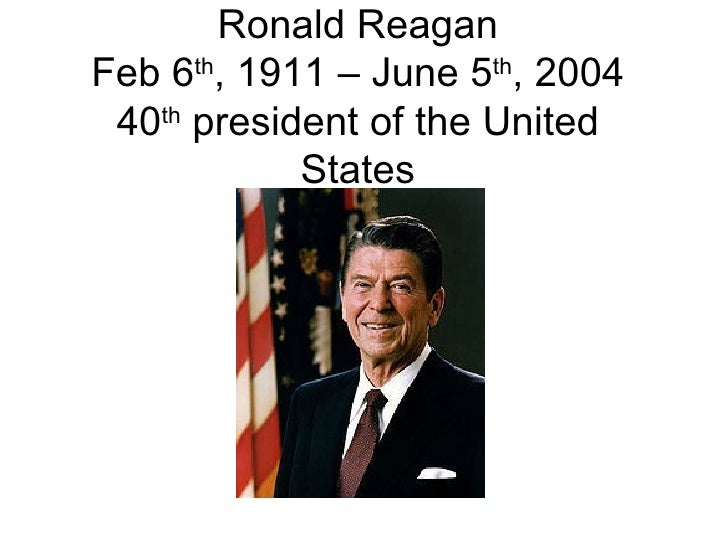 Ronald Reagan Feb 6 th , 1911 – June 5 th , 2004 40 th  president of the United States