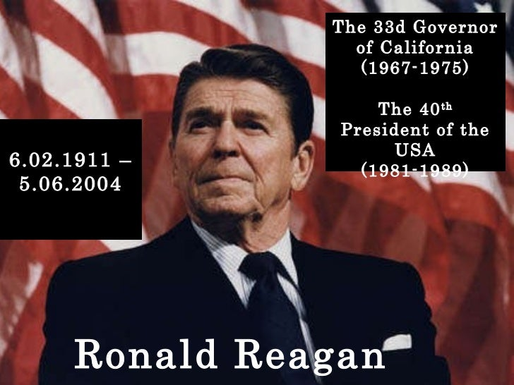 Ronald Reagan The 33d Governor of California (1967-1975) The 40 th  President of the USA (1981-1989) 6.02.1911 – 5.06.2004