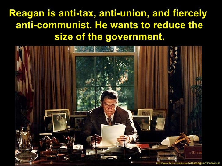 Reagan is anti-tax, anti-union, and fiercely anti-communist. He wants to reduce the         size of the government.       ...