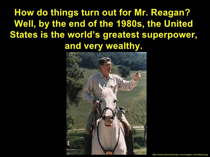How do things turn out for Mr. Reagan? Well, by the end of the 1980s, the UnitedStates is the world's greatest superpower,...