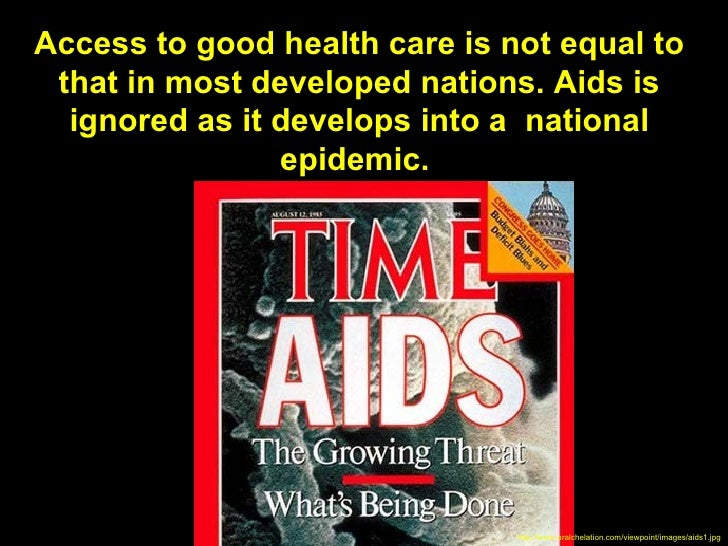 Access to good health care is not equal to that in most developed nations. Aids is  ignored as it develops into a national...