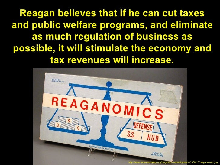 Reagan believes that if he can cut taxesand public welfare programs, and eliminate    as much regulation of business aspos...