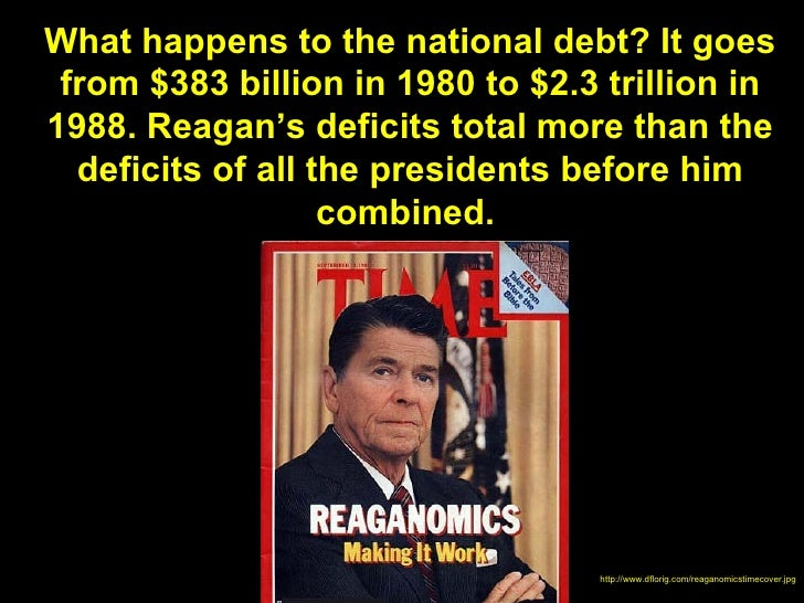 What happens to the national debt? It goes from $383 billion in 1980 to $2.3 trillion in1988. Reagan's deficits total more...