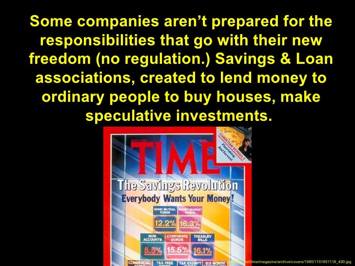 Some companies aren't prepared for the  responsibilities that go with their newfreedom (no regulation.) Savings & Loan ass...